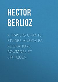 Hector Berlioz -A travers chants: études musicales, adorations, boutades et critiques