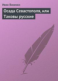 Иван Ваненко -Осада Севастополя, или Таковы русские