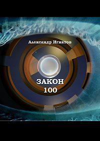 Александр Игнатов -Закон 100. Научно-фантастический рассказ