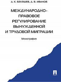 Дамир Бекяшев -Международно-правовое регулирование вынужденной и трудовой миграции