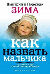 Дмитрий Зима, Надежда Зима - Как назвать мальчика. Лучшее имя для вашего ребенка