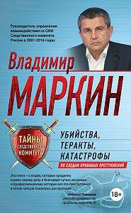 Владимир Маркин -Убийства, теракты, катастрофы. По следам кровавых преступлений