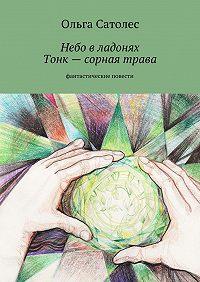 Ольга Сатолес -Небо владонях. Тонк– сорная трава
