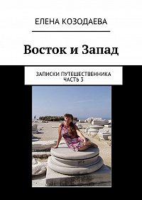 Елена Козодаева -Восток иЗапад. Записки путешественника. Часть 3