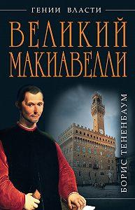 Борис Тененбаум -Великий Макиавелли. Темный гений власти. «Цель оправдывает средства»?