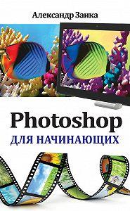 Александр Заика - Photoshop для начинающих