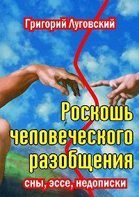 Григорий Луговский - Роскошь человеческого разобщения