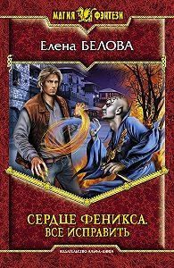 Елена Белова -Сердце Феникса. Все исправить