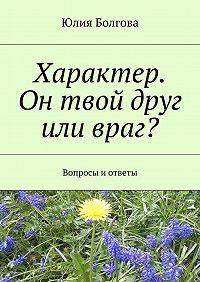 Юлия Болгова -Характер. Он твой друг или враг? Вопросы иответы
