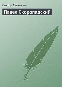 Виктор Савченко -Павел Скоропадский