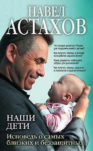 Павел Алексеевич Астахов - Наши дети. Исповедь о самых близких и беззащитных