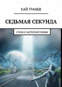 Кай Гранев -Седьмая секунда. Стихи о запретной любви