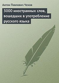 Антон Чехов -3000 иностранных слов, вошедших в употребление русского языка