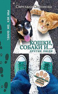 Светлана Сафонова -Кошки, собаки и… другие люди. Невыдуманные истории спасения