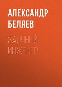 Александр Беляев -Заочный инженер