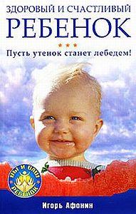 Игорь Николаевич Афонин -Здоровый и счастливый ребенок. Пусть утенок станет лебедем!
