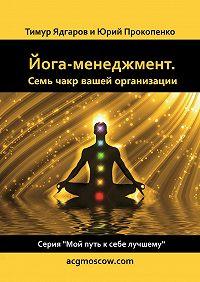 Тимур Ядгаров -Йога-менеджмент. Семь чакр вашей организации