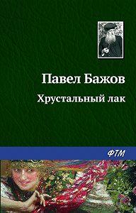 Павел Бажов -Хрустальный лак