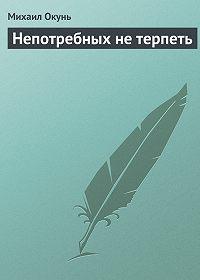Михаил Окунь -Непотребных не терпеть