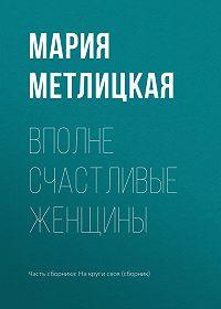 Мария Метлицкая -Вполне счастливые женщины