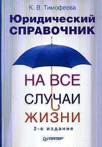 Ксения Викторовна Тимофеева -Юридический справочник на все случаи жизни