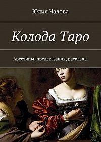 Юлия Чалова -Колода Таро. Архетипы, предсказания, расклады