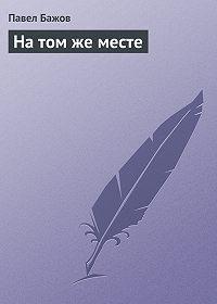 Павел Бажов - На том же месте