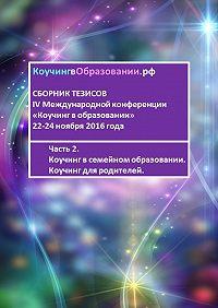 Мария Студеновская -Сборник тезисов IV Международной конференции «Коучинг в образовании» 22-24 ноября 2016 года. Часть 2. Коучинг в семейном образовании. Коучинг для родителей