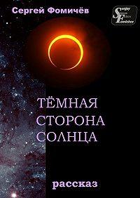 Сергей Фомичёв -Тёмная сторона Солнца. рассказ