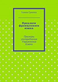 Галина Гринчук -Предлоги французского языка. Примеры употребления. Упражнения. Ключи