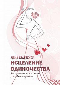 Юлия Кравченко -Исцеление одиночества. Как привлечь всвою жизнь достойного мужчину
