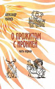 Александр Махнёв -О прожитом с иронией. Часть I (сборник)