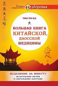 Чжи Ган Ша - Большая книга китайской, даосской медицины. Исцеление за минуту Целительным Светом и сакральными мантрами