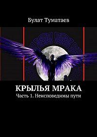 Булат Туматаев -Крылья мрака. Часть 1. Неисповедимы пути