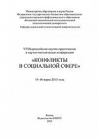 Коллектив Авторов -VII Всероссийская научно-практическая и научно-методическая конференция «Конфликты в социальной сфере», 15–16 марта 2013 года