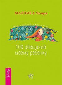 Маллика Чопра -100 обещаний моему ребенку. Как стать лучшим в мире родителем