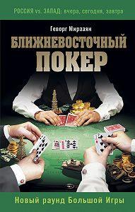 Геворг Мирзаян -Ближневосточный покер. Новый раунд Большой Игры