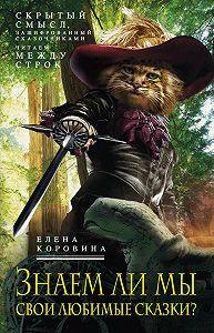 Елена Коровина - Знаем ли мы свои любимые сказки? Скрытый смысл, зашифрованный сказочниками. Читаем между строк