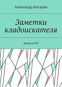 Александр Косарев -Заметки кладоискателя. Выпуск№2