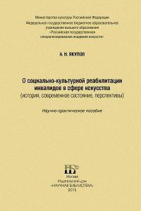 Александр Якупов - О социально-культурной реабилитации инвалидов в сфере искусства (история, современное состояние, перспективы)