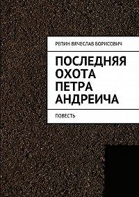 Вячеслав Репин -Последняя охота Петра Андреича. Повесть