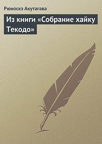 Рюноскэ Акутагава - Из книги «Собрание хайку Текодо»