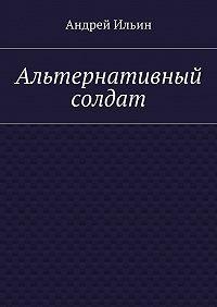 Андрей Ильин - Альтернативный солдат
