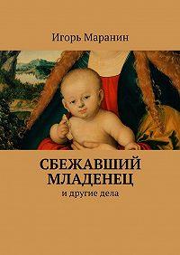 Игорь Маранин -Сбежавший младенец. Идругиедела