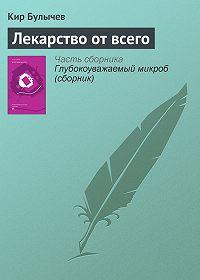 Кир Булычев - Лекарство от всего