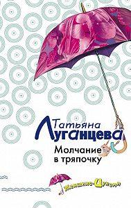 Татьяна Луганцева -Молчание в тряпочку