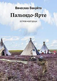 Вячеслав Вануйто -Палындо-Ярте. Остров моейдуши