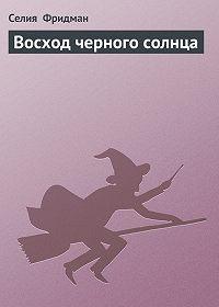 Селия Фридман -Восход черного солнца