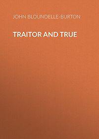 John Bloundelle-Burton -Traitor and True