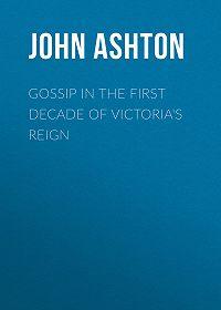 John Ashton -Gossip in the First Decade of Victoria's Reign